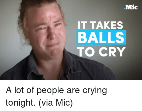 crying a lot: Mic  IT TAKES  BALLS  TO CRY A lot of people are crying tonight. (via Mic)