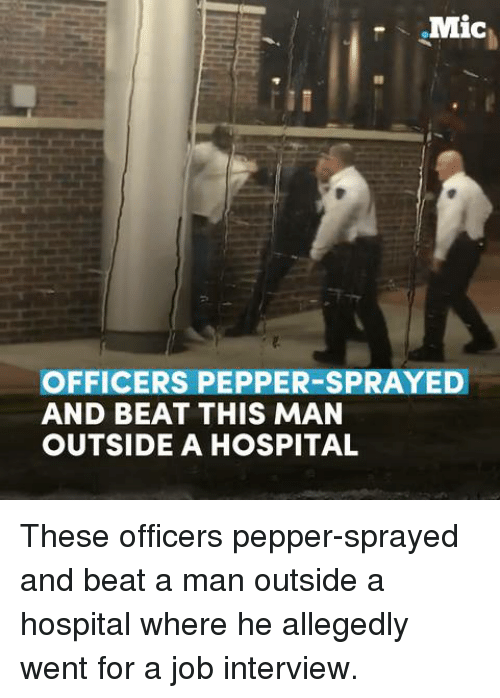 Job Interview, Memes, and 🤖: .Mic  OFFICERS PEPPER-SPRAYED  AND BEAT THIS MAN  OUTSIDE A HOSPITAL These officers pepper-sprayed and beat a man outside a hospital where he allegedly went for a job interview.