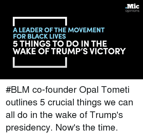 Memes, 🤖, and Opal: Mic  Opinions  A LEADER OF THE MOVEMENT  FOR BLACK LIVES  5 THINGS TO DO IN THE  WAKE OF TRUMP'S VICTORY #BLM co-founder Opal Tometi outlines 5 crucial things we can all do in the wake of Trump's presidency.   Now's the time.