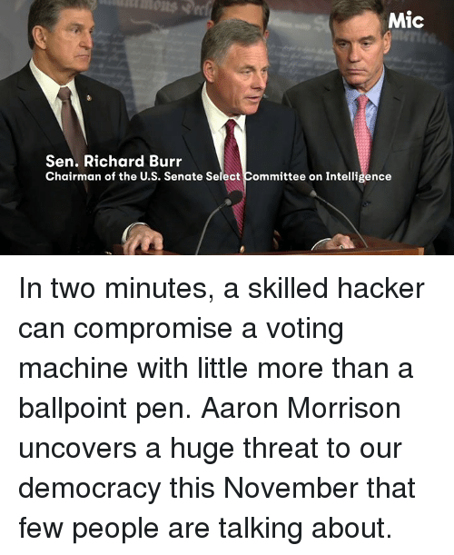 voting machine: Mic  Sen. Richard Burr  Chairman of the U.S. Senate Select Committee on Intelligence In two minutes, a skilled hacker can compromise a voting machine with little more than a ballpoint pen.   Aaron Morrison uncovers a huge threat to our democracy this November that few people are talking about.