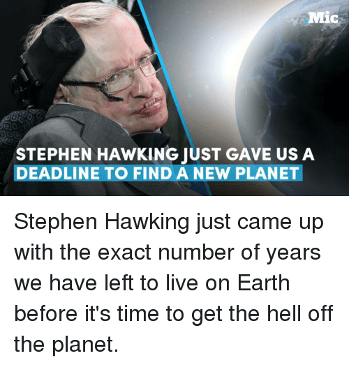 Stephen Hawk: Mic  STEPHEN HAWKING JUST GAVE US A  DEADLINE TO FIND A NEW PLANET Stephen Hawking just came up with the exact number of years we have left to live on Earth before it's time to get the hell off the planet.