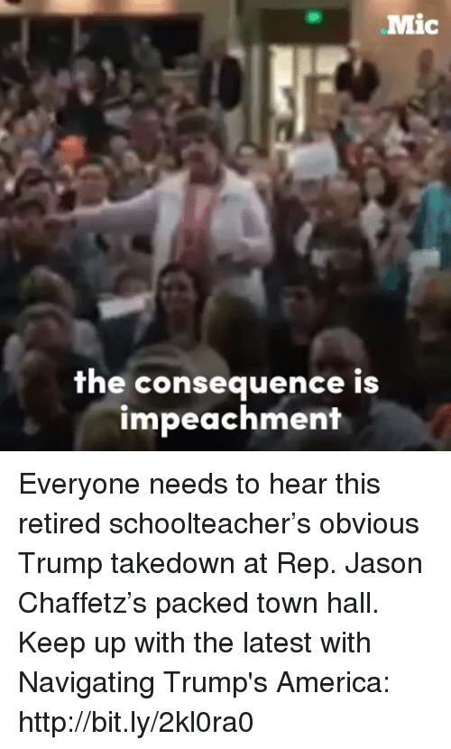 repping: Mic  the consequence is  impeachment Everyone needs to hear this retired schoolteacher's obvious Trump takedown at Rep. Jason Chaffetz's packed town hall.  Keep up with the latest with Navigating Trump's America: http://bit.ly/2kl0ra0