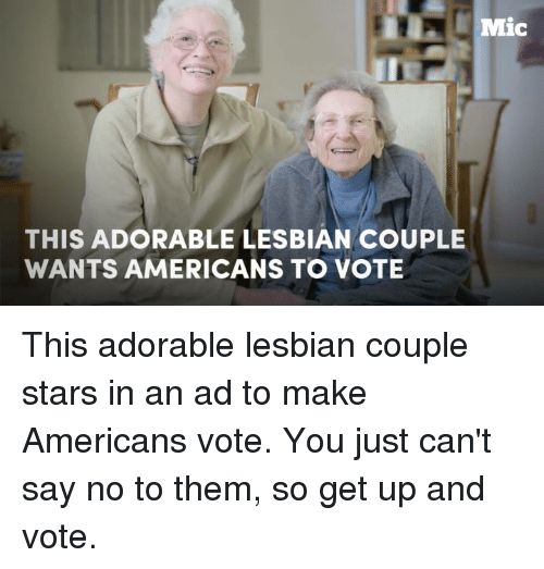 Lesbians, Memes, and Ups: Mic  THIS ADORABLE LESBIAN COUPLE  WANTS AMERICANS TO VOTE This adorable lesbian couple stars in an ad to make Americans vote. You just can't say no to them, so get up and vote.
