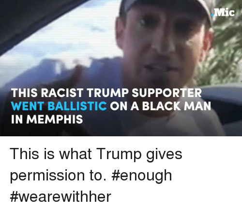 Memes, Black, and Blacked: Mic  THIS RACIST TRUMP SUPPORTER  WENT BALLISTIC  ON A BLACK MAN  IN MEMPHIS This is what Trump gives permission to. #enough #wearewithher