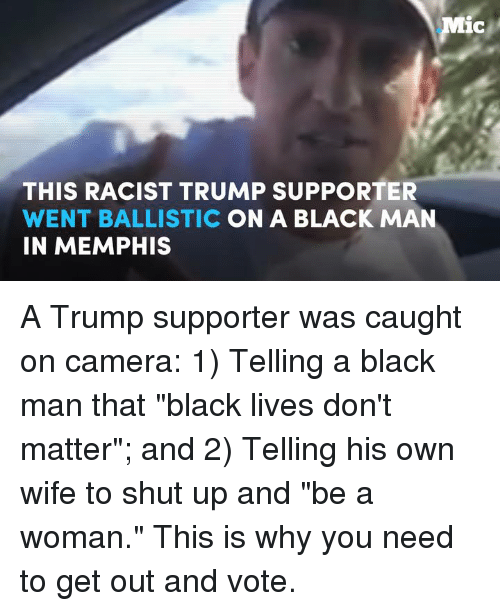 "get-out-and-vote: Mic  THIS RACIST TRUMP SUPPORTER  WENT BALLISTIC  ON A BLACK MAN  IN MEMPHIS A Trump supporter was caught on camera: 1) Telling a black man that ""black lives don't matter""; and  2) Telling his own wife to shut up and ""be a woman.""  This is why you need to get out and vote."