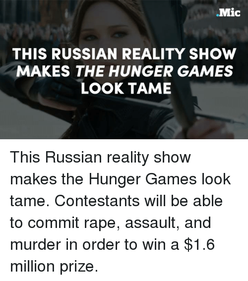 hunger game: .Mic  THIS RUSSIAN REALITY SHOW  MAKES THE HUNGER GAMES  LOOK TAME This Russian reality show makes the Hunger Games look tame. Contestants will be able to commit rape, assault, and murder in order to win a $1.6 million prize.