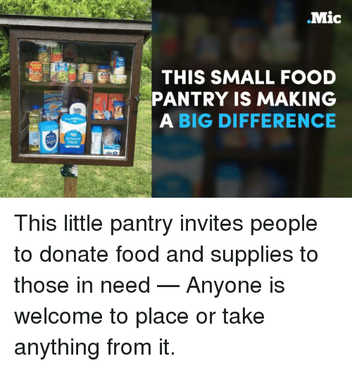 Donat: Mic  THIS SMALL FOOD  PANTRY IS MAKING  A BIG DIFFERENCE This little pantry invites people to donate food and supplies to those in need — Anyone is welcome to place or take anything from it.