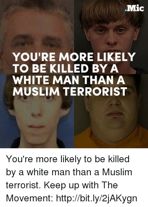Memes, Muslim, and Http: .Mic  YOU'RE MORE LIKELY  TO BE KILLED BY A  WHITE MAN THAN A  MUSLIM TERRORIST You're more likely to be killed by a white man than a Muslim terrorist.  Keep up with The Movement: http://bit.ly/2jAKygn