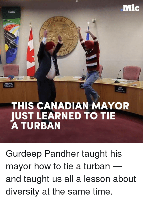 turban: .Mic  Yukon  THIS CANADIAN MAYOR  JUST LEARNED TO TIE  A TURBAN Gurdeep Pandher taught his mayor how to tie a turban — and taught us all a lesson about diversity at the same time.