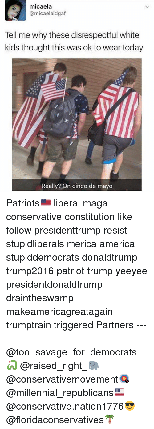 America, Memes, and Patriotic: micaela  @micaelaidegaf  Tell me why these disrespectful white  kids thought this was okto wear today  Really? On cinco de mayo Patriots🇺🇸 liberal maga conservative constitution like follow presidenttrump resist stupidliberals merica america stupiddemocrats donaldtrump trump2016 patriot trump yeeyee presidentdonaldtrump draintheswamp makeamericagreatagain trumptrain triggered Partners --------------------- @too_savage_for_democrats🐍 @raised_right_🐘 @conservativemovement🎯 @millennial_republicans🇺🇸 @conservative.nation1776😎 @floridaconservatives🌴