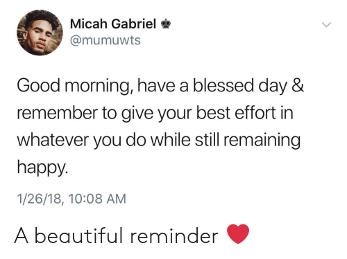 blessed day: Micah Gabriel*  @mumuwts  Good morning, have a blessed day &  remember to give your best effort in  whatever you do while still remaining  happy.  1/26/18, 10:08 AM A beautiful reminder ❤️