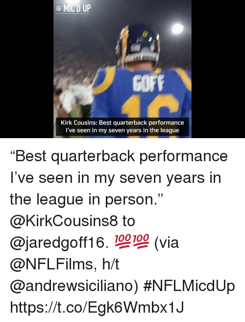 "Kirk Cousins, Memes, and Best: MIC'D UP  COFF  Kirk Cousins: Best quarterback performance  I've seen in my seven years in the league ""Best quarterback performance I've seen in my seven years in the league in person.""  @KirkCousins8 to @jaredgoff16. 💯💯 (via @NFLFilms, h/t @andrewsiciliano) #NFLMicdUp https://t.co/Egk6Wmbx1J"
