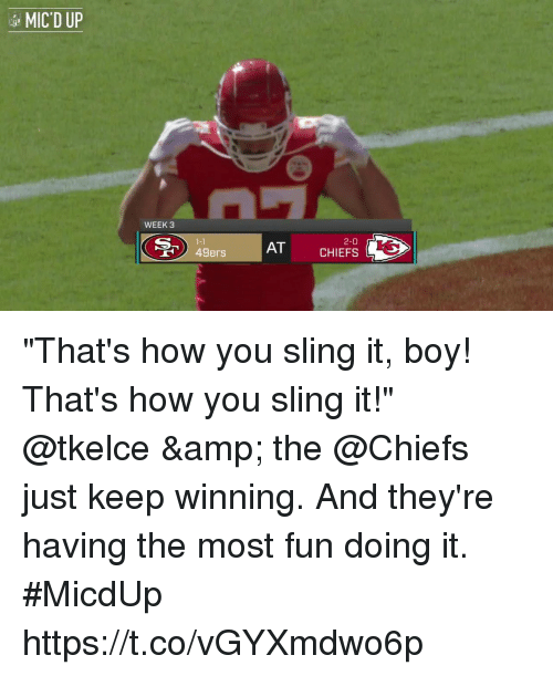 "San Francisco 49ers, Memes, and Chiefs: MIC'D UP  WEEK 3  1-1  49ers  2-0  AT CHIEFS ""That's how you sling it, boy! That's how you sling it!""  @tkelce & the @Chiefs just keep winning. And they're having the most fun doing it. #MicdUp https://t.co/vGYXmdwo6p"