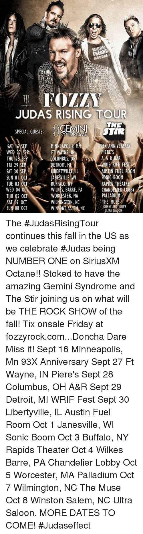 Detroit, Fall, and Friday: MICHA  JUDAS RISING TOUR  SPECIAL GUESTS:GEMINI HE  NDROM  ANNIVERSARY  SAT 16,SEP 、  WED  ERE'S  FT WAYNE,  PI  A & R  LUMBUS, 0  ETROIT, 반  FRI 29 SEP  SAT 30 SEP  SUN O1 OCT  TUE 03 OCT  WED 04 0  THU 05 OCT  SAT 07 OCT  SUN/08 OCT  RIE RIFE FE  1.  USTIN FUEL RO0M  RAPIDS THEATRE  PALLADIUM  JOHNNY AND UNES  LIBERTYVILLE, IL  ANESVILLE W  BUFFALO, N  WILKES, BARRE, PA  WORCESTER, MA  WILMINGTON, NC 1.. THE MUSE  NONNA  ULTRAA The #JudasRisingTour continues this fall in the US as we celebrate #Judas being NUMBER ONE on SiriusXM Octane!! Stoked to have the amazing Gemini Syndrome and The Stir joining us on what will be THE ROCK SHOW of the fall! Tix onsale Friday at fozzyrock.com...Doncha Dare Miss it!  Sept 16 Minneapolis, Mn 93X Anniversary Sept 27 Ft Wayne, IN Piere's Sept 28 Columbus, OH A&R Sept 29 Detroit, MI WRIF Fest Sept 30 Libertyville, IL Austin Fuel Room Oct 1 Janesville, WI Sonic Boom Oct 3 Buffalo, NY Rapids Theater Oct 4 Wilkes Barre, PA Chandelier Lobby Oct 5 Worcester, MA Palladium Oct 7 Wilmington, NC The Muse Oct 8 Winston Salem, NC Ultra Saloon. MORE DATES TO COME! #Judaseffect