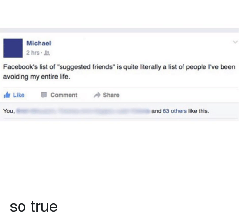 "Memes, 🤖, and List Ofs: Michael  2 hrs.  Facebook's list of ""suggested friends"" is quite literally a list of people Ive been  avoiding my entire life.  Like  Comment  Share  You,  and 63 others like this. so true"