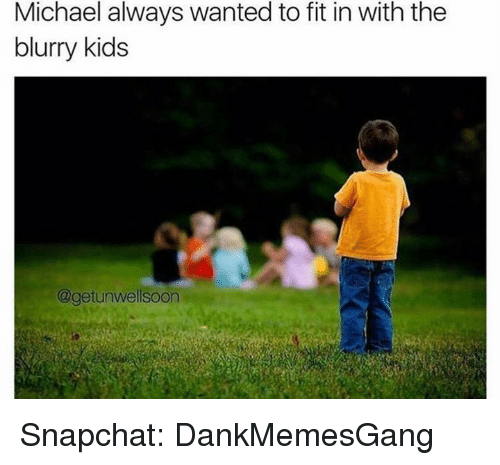 Memes, Snapchat, and Kids: Michael always wanted to fit in with the  blurry kids  @getunwellsoon Snapchat: DankMemesGang