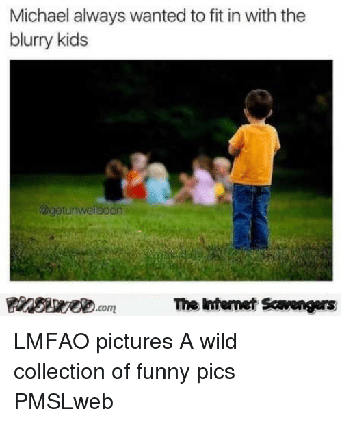 Collection Of Funny: Michael always wanted to fit in with the  blurry kids  @getunwellsoon  The intemet Scavengers <p>LMFAO pictures  A wild collection of funny pics  PMSLweb </p>