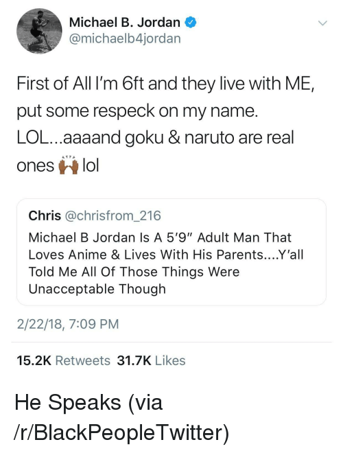 """Respeck: Michael B. Jordan  @michaelb4jordar  First of All I'm 6ft and they live with ME,  put some respeck on my name  LOL...aaaand goku & naruto are real  ones lo  Chris @chrisfrom_216  Michael B Jordan Is A 5'9""""Adult Man That  Loves Anime & Lives With His Parents....Y'all  Told Me All Of Those Things Were  Unacceptable Though  2/22/18, 7:09 PM  15.2K Retweets 31.7K Likes <p>He Speaks (via /r/BlackPeopleTwitter)</p>"""