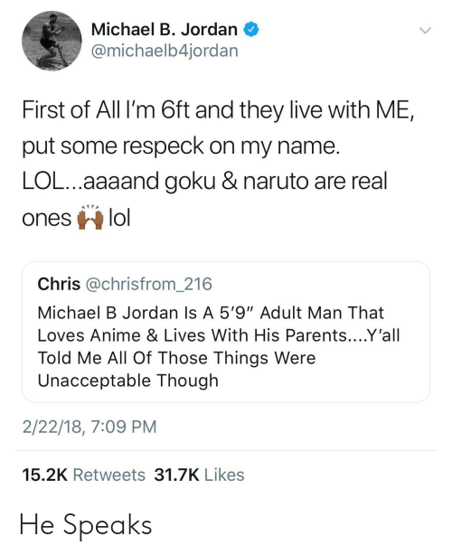 """Respeck: Michael B. Jordan  @michaelb4jordar  First of All I'm 6ft and they live with ME,  put some respeck on my name  LOL...aaaand goku & naruto are real  ones lo  Chris @chrisfrom_216  Michael B Jordan Is A 5'9""""Adult Man That  Loves Anime & Lives With His Parents....Y'all  Told Me All Of Those Things Were  Unacceptable Though  2/22/18, 7:09 PM  15.2K Retweets 31.7K Likes He Speaks"""