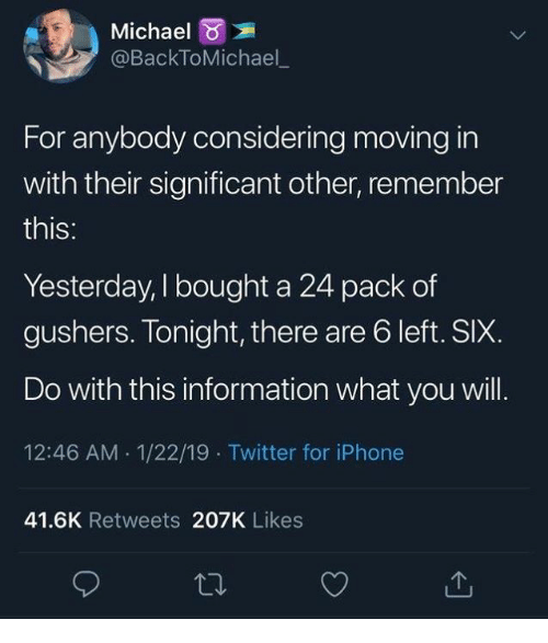 moving in: Michael  @BackToMichael  For anybody considering moving in  with their significant other, remember  this:  Yesterday, I bought a 24 pack of  gushers. Tonight, there are 6 left. SIX.  Do with this information what you will.  12:46 AM 1/22/19 Twitter for iPhone  41.6K Retweets 207K Likes