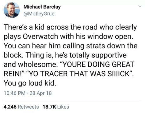 "barclay: Michael Barclay  @MotleyGrue  ie  There's a kid across the road who clearly  plays Overwatch with his window open  You can hear him calling strats down the  block. Thing is, he's totally supportive  and wholesome. ""YOURE DOING GREAT  REIN!"" ""YO TRACER THAT WAS SIIIICK""  You go loud kid.  10:46 PM 28 Apr 18  4,246 Retweets 18.7K Likes"