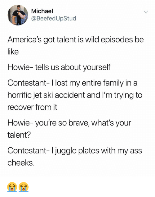 episodes: Michael  @BeefedUpStud  America's got talent is wild episodes be  like  Howie- tells us about yourself  Contestant- l lost my entire family in a  horrific jet ski accident and I'm trying to  recover from it  Howie- you're so brave, what's your  talent?  Contestant- Ijuggle plates with my ass  cheeks 😭😭