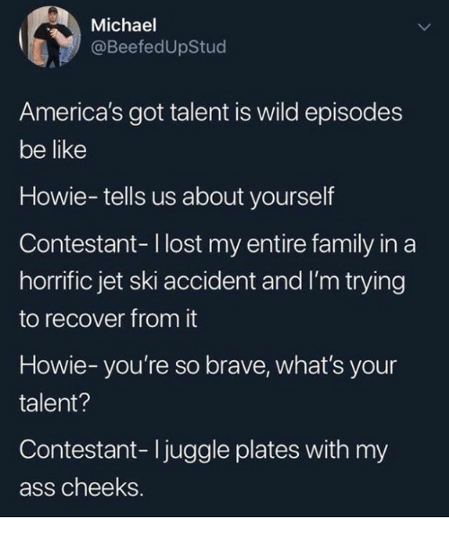 episodes: Michael  @BeefedUpStud  America's got talent is wild episodes  be like  Howie-tells us about yourself  Contestant-I lost my entire family in a  horrific jet ski accident and I'm trying  to recover from it  Howie-you're so brave, what's your  talent?  Contestant- Ijuggle plates with my  ass cheeks