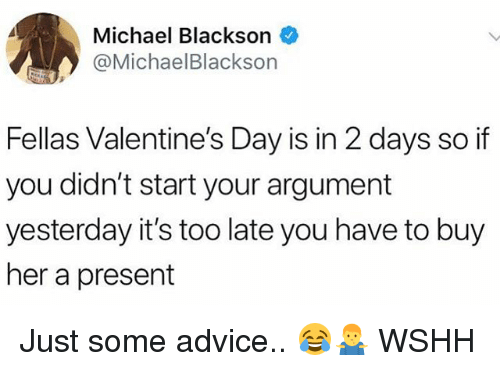 Advice, Memes, and Michael Blackson: Michael Blackson  @MichaelBlackson  Fellas Valentine's Day is in 2 days so if  you didn't start your argument  yesterday it's too late you have to buy  her a present Just some advice.. 😂🤷♂️ WSHH