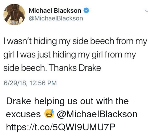 Drake, Michael Blackson, and Girl: Michael Blackson  @MichaelBlackson  I wasn't hiding my side beech from my  girl I was just hiding my girl from my  side beech. Thanks Drake  6/29/18, 12:56 PM Drake helping us out with the excuses 😅 @MichaelBlackson https://t.co/5QWI9UMU7P