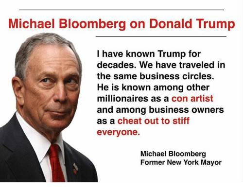 Trumped: Michael Bloomberg on Donald Trump  I have known Trump for  decades. We have traveled in  the same business circles  He is known among other  millionaires as a con artist  and among business owners  as a cheat out to stiff  everyone.  Michael Bloomberg  Former New York Mayor