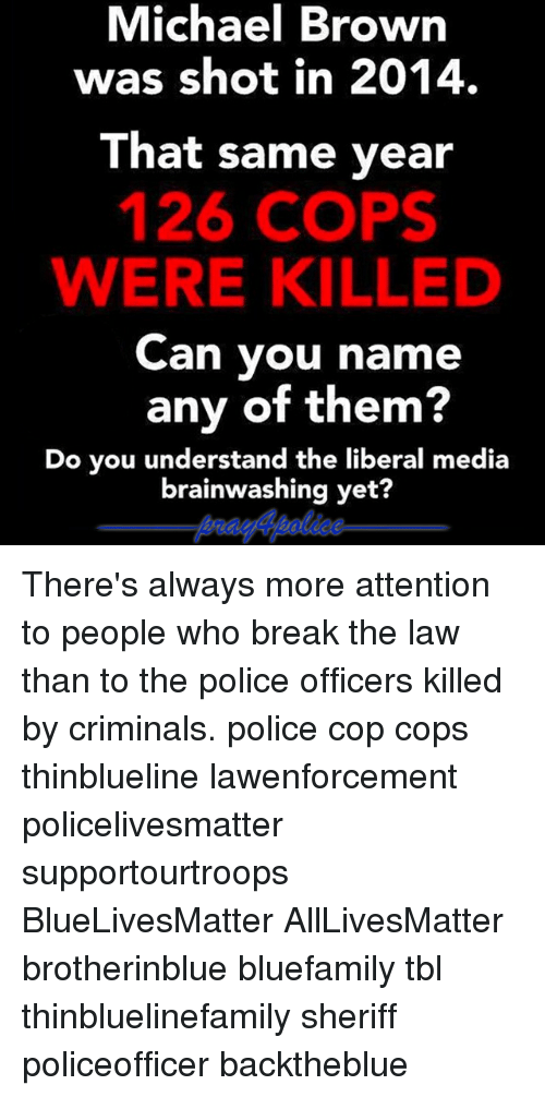 breaking the law: Michael Brown  was shot in 2014.  That same year  126 COPS  WERE KILLED  Can you name  any of them?  Do you understand the liberal media  brainwashing yet? There's always more attention to people who break the law than to the police officers killed by criminals. police cop cops thinblueline lawenforcement policelivesmatter supportourtroops BlueLivesMatter AllLivesMatter brotherinblue bluefamily tbl thinbluelinefamily sheriff policeofficer backtheblue