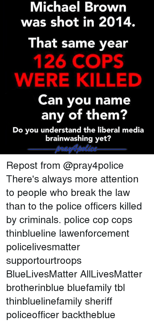 breaking the law: Michael Brown  was shot in 2014.  That same year  126 COPS  WERE KILLED  Can you name  any of them?  Do you understand the liberal media  brainwashing yet? Repost from @pray4police There's always more attention to people who break the law than to the police officers killed by criminals. police cop cops thinblueline lawenforcement policelivesmatter supportourtroops BlueLivesMatter AllLivesMatter brotherinblue bluefamily tbl thinbluelinefamily sheriff policeofficer backtheblue