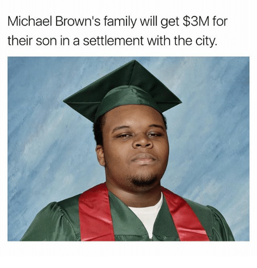 Family, Memes, and Browns: Michael Brown's family will get $3M for  their son in a settlement with the city.
