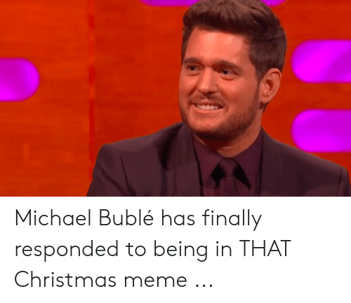 Michael Buble Memes: Michael Bublé has finally responded to being in THAT Christmas meme ...