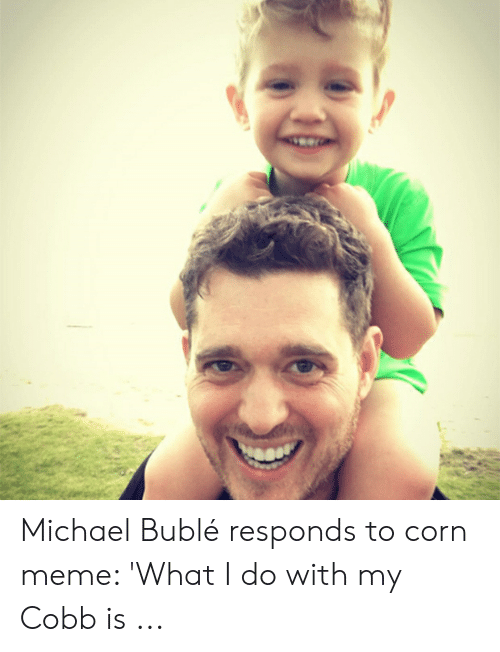 Michael Buble Memes: Michael Bublé responds to corn meme: 'What I do with my Cobb is ...