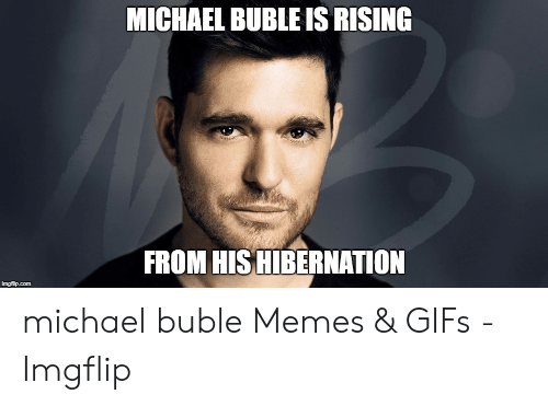 Michael Buble Memes: MICHAEL BUBLE IS RISING  FROM HISHIBERNATION  imgflip.com michael buble Memes & GIFs - Imgflip