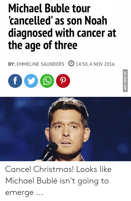 Michael Buble Christmas Meme: Michael Buble tour  'cancelled'as son Noah  diagnosed with cancer at  the age of three  14:50, 4 NOV 2016  BY: EMMELINE SAUNDERS  VIA 9GAG.COM Cancel Christmas! Looks like Michael Bublé isn't going to emerge ...