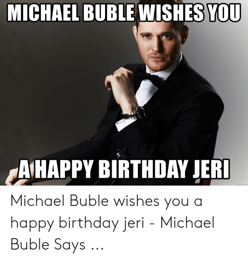 Michael Buble Memes: MICHAEL BUBLE WISHES YOU  AIHAPPY BIRTHDAY JERI  memegeierator.rie! Michael Buble wishes you a happy birthday jeri - Michael Buble Says ...