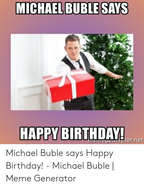 Michael Buble Memes: MICHAEL BUBLESAYS  HAPPY BIRTHDAYA Michael Buble says Happy Birthday! - Michael Buble | Meme Generator