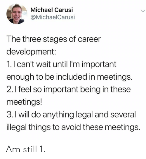 Meetings: Michael Carusi  @MichaelCarusi  The three stages of career  development:  1.I can't wait until I'm important  enough to be included in meetings.  2.I feel so important being in these  meetings!  3. I will do anything legal and several  illegal things to avoid these meetings. Am still 1.
