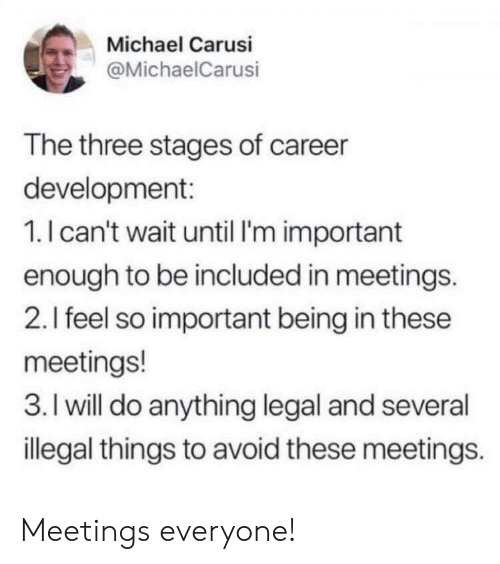 Meetings: Michael Carusi  @MichaelCarusi  The three stages of career  development:  1.I can't wait until I'm important  enough to be included in meetings.  2.I feel so important being in these  meetings!  3. I will do anything legal and several  illegal things to avoid these meetings. Meetings everyone!