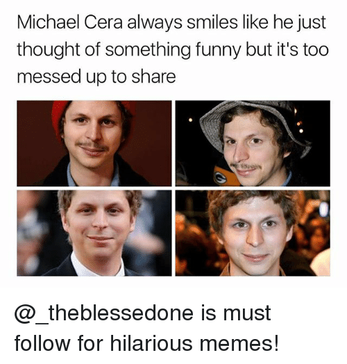 Funny, Memes, and Michael Cera: Michael Cera always smiles like he just  thought of something funny but it's too  messed up to share @_theblessedone is must follow for hilarious memes!