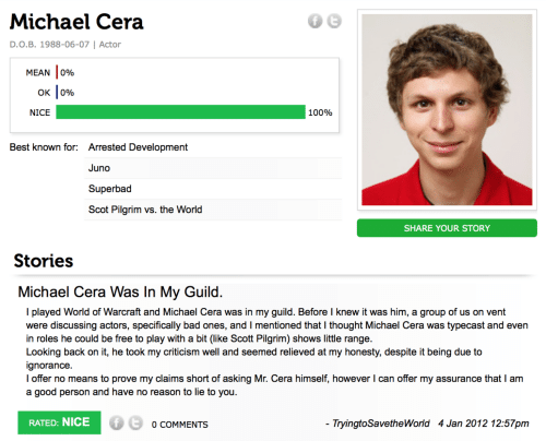 arrested development: Michael Cera  D.O.B. 1988-06-07   Actor  MEAN 0%  OK  0%  NICE  100%  Best known for: Arrested Development  Juno  Superbad  Scot Pilgrim vs. the World  SHARE YOUR STORY  Stories  Michael Cera Was In My Guild.  I played World of Warcraft and Michael Cera was in my guild. Before I knew it was him, a group of us on vent  were discussing actors, specifically bad ones, and I mentioned that I thought Michael Cera was typecast and even  in roles he could be free to play with a bit (like Scott Pilgrim) shows little range.  Looking back on it, he took my criticism well and seemed relieved at my honesty, despite it being due to  ignorance.  I offer no means to prove my claims short of asking Mr. Cera himself, however I can offer my assurance that I am  a good person and have no reason to lie to you.  RATED: NICE  - TryingtoSavetheWorld 4 Jan 2012 12:57pm  O COMMENTS
