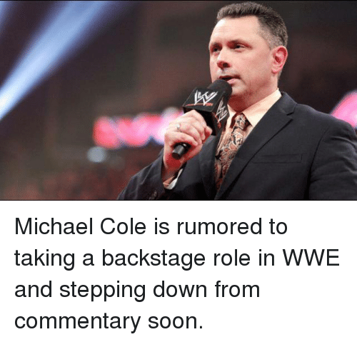 michael cole: Michael Cole is rumored to taking a backstage role in WWE and stepping down from commentary soon.