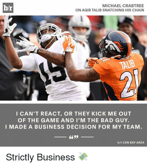 Aqib Talib: MICHAEL CRABTREE  br  ON AQIB TALIB SNATCHING HIS CHAIN  I CAN'T REACT, OR THEY KICK ME OUT  OF THE GAME AND I'M THE BAD GUY.  I MADE A BUSINESS DECISION FOR MY TEAM  h/t CSN BAY AREA Strictly Business 💸