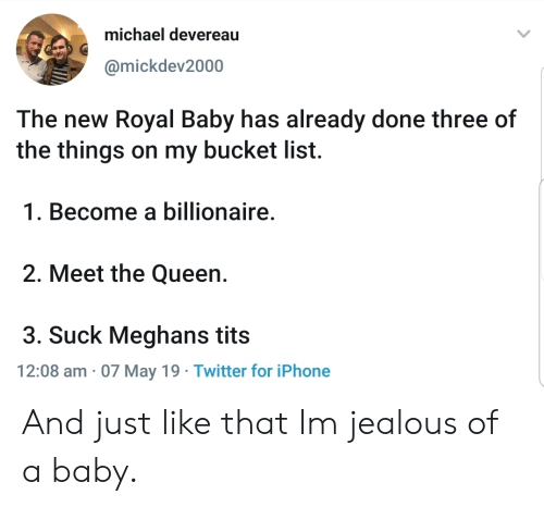 Bucket list: michael devereau  @mickdev2000  The new Royal Baby has already done three of  the things on my bucket list.  1. Become a billionaire  2. Meet the Queen.  3. Suck Meghans tits  12:08 am 07 May 19 Twitter for iPhone And just like that Im jealous of a baby.