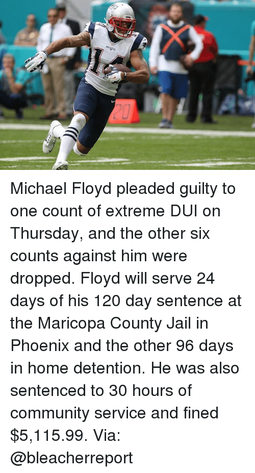 Community, Jail, and Memes: Michael Floyd pleaded guilty to one count of extreme DUI on Thursday, and the other six counts against him were dropped. Floyd will serve 24 days of his 120 day sentence at the Maricopa County Jail in Phoenix and the other 96 days in home detention. He was also sentenced to 30 hours of community service and fined $5,115.99. Via: @bleacherreport