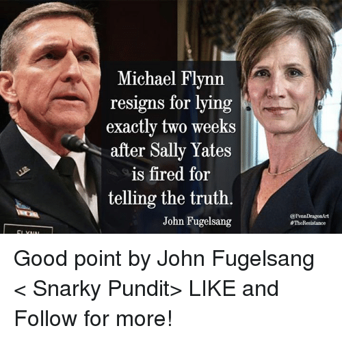 pundits: Michael Flynn  resigns for lying  exactly two weeks  after Sally Yates  is fired for  telling the truth.  John Fugelsang  @PennDragonArt  #The Resistance Good point by John Fugelsang  < Snarky Pundit> LIKE and Follow for more!