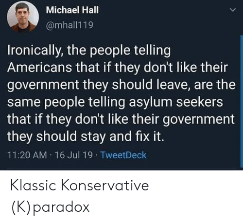 Paradox: Michael Hall  @mhall119  Ironically, the people telling  Americans that if they don't like their  government they should leave, are the  same people telling asylum seekers  that if they don't like their government  they should stay and fix it.  11:20 AM 16 Jul 19  TweetDeck Klassic Konservative (K)paradox