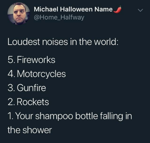 Halloween: Michael Halloween Name  @Home_Halfway  Loudest noises in the world:  5. Fireworks  4. Motorcycles  3. Gunfire  2. Rockets  1. Your shampoo bottle falling in  the shower
